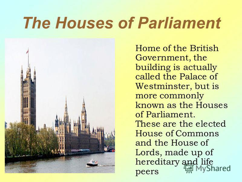 The Houses of Parliament Home of the British Government, the building is actually called the Palace of Westminster, but is more commonly known as the Houses of Parliament. These are the elected House of Commons and the House of Lords, made up of here