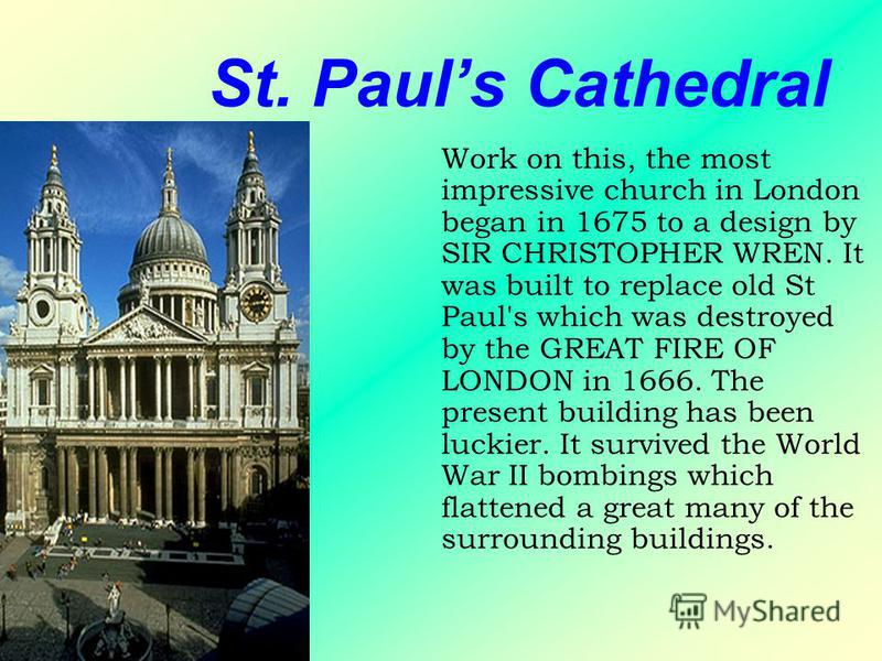 St. Pauls Cathedral Work on this, the most impressive church in London began in 1675 to a design by SIR CHRISTOPHER WREN. It was built to replace old St Paul's which was destroyed by the GREAT FIRE OF LONDON in 1666. The present building has been luc