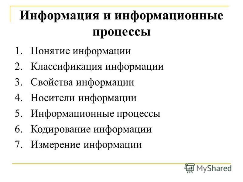 Информация и информационные процессы 1. Понятие информации 2. Классификация информации 3. Свойства информации 4. Носители информации 5. Информационные процессы 6. Кодирование информации 7. Измерение информации