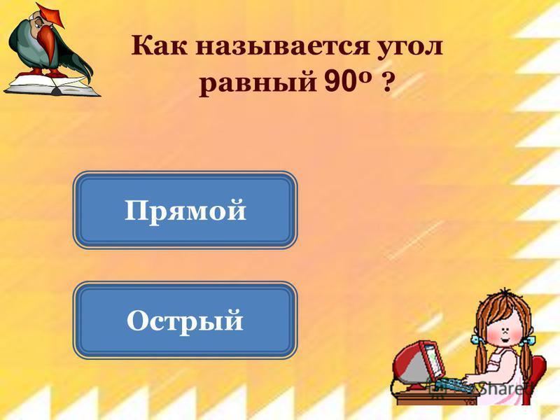 Острый Прямой Как называется угол равный 90 º ?