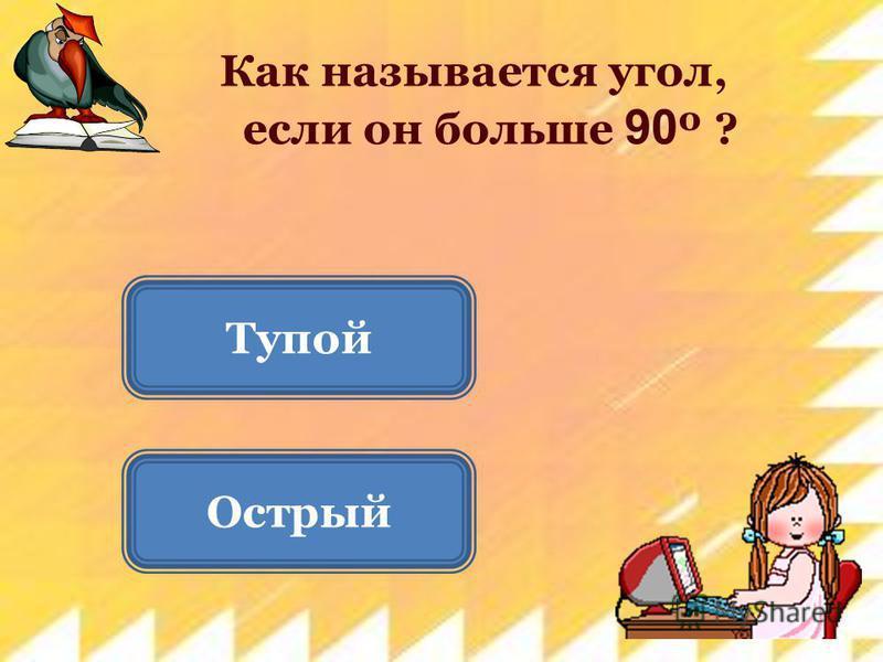 Острый Тупой Как называется угол, если он больше 90 º ?