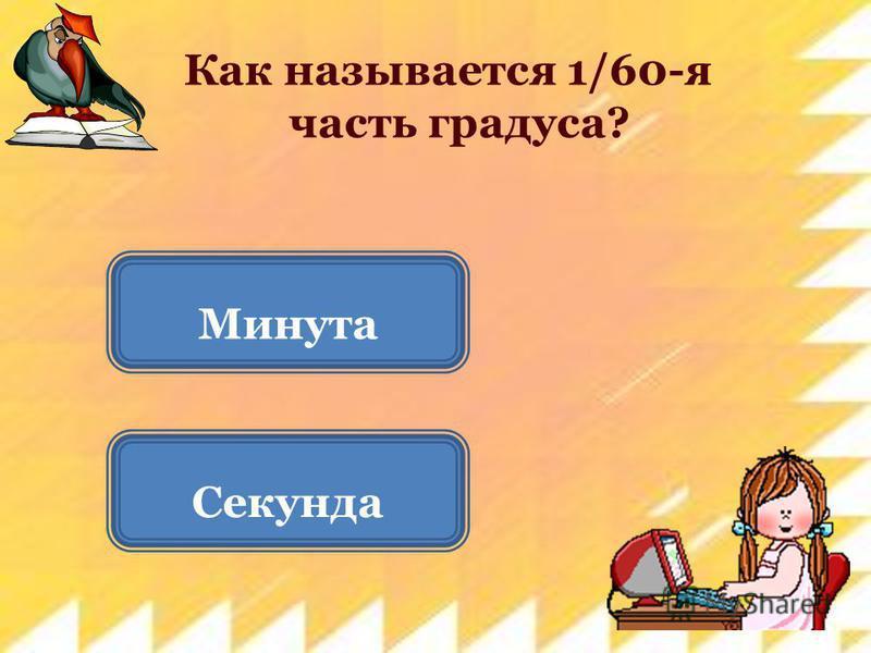 Как называется 1/60-я часть градуса? Секунда Минута