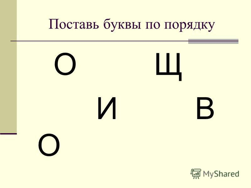 Поставь буквы по порядку О Щ И В О