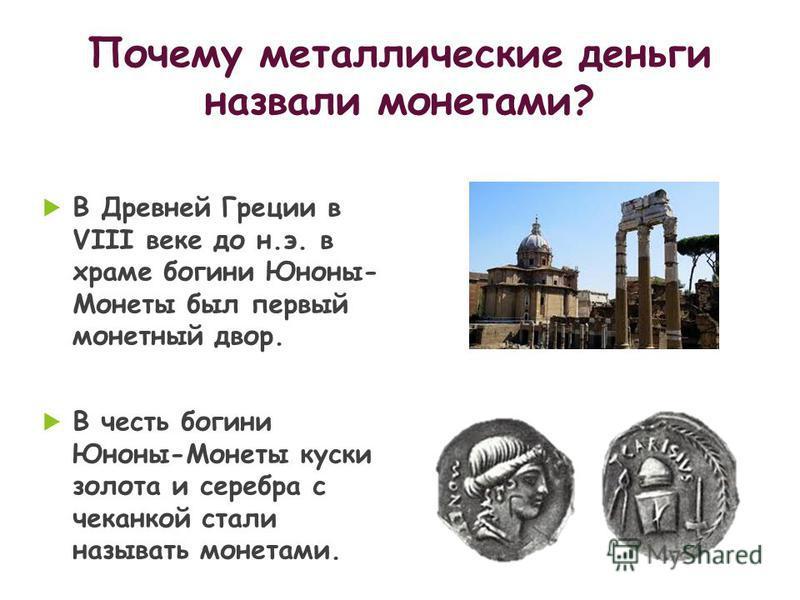 В Древней Греции в VIII веке до н.э. в храме богини Юноны- Монеты был первый монетный двор. В честь богини Юноны-Монеты куски золота и серебра с чеканкой стали называть монетами.