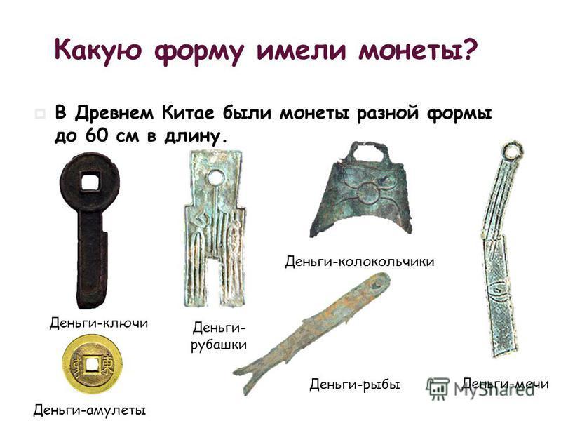 Деньги-колокольчики Деньги-рыбы Деньги-мечи Деньги- рубашки Деньги-ключи Деньги-амулеты Какую форму имели монеты? В Древнем Китае были монеты разной формы до 60 см в длину.