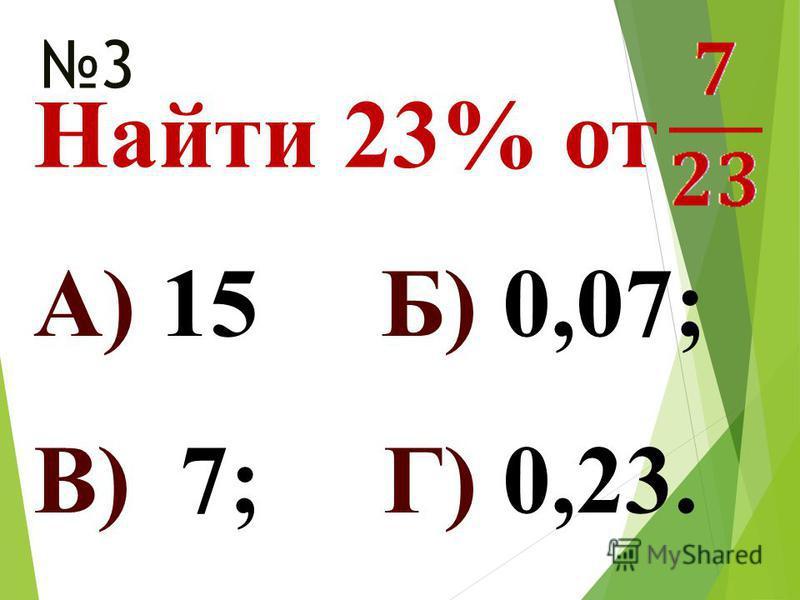 Найти 23% от 3 А) 15 Б) 0,07; В) 7; Г) 0,23.