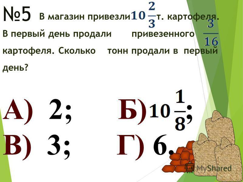 5 В магазин привезли т. картофеля. В первый день продали привезенного картофеля. Сколько тонн продали в первый день? А) 2; Б) ; В) 3; Г) 6.