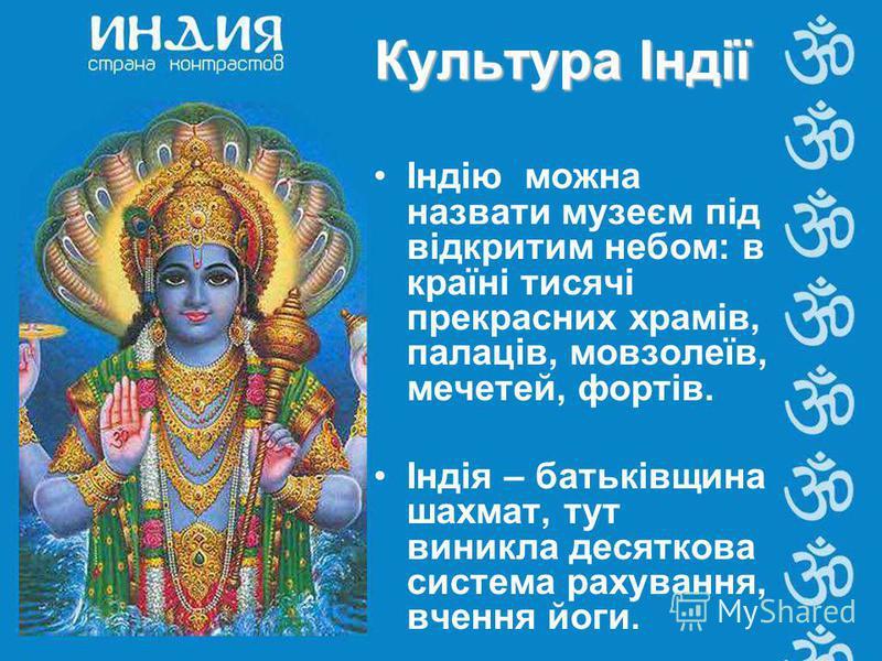Індію можна назвати музеєм під відкритим небом: в країні тисячі прекрасних храмів, палаців, мовзолеїв, мечетей, фортів. Індія – батьківщина шахмат, тут виникла десяткова система рахування, вчення йоги. Культура Індії