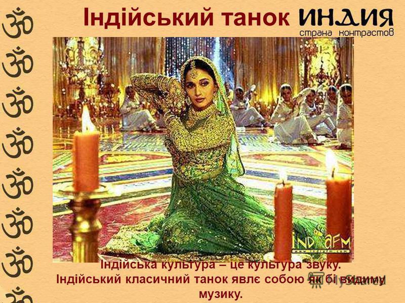 Індійський танок Індійська культура – це культура звуку. Індійський класичний танок явлє собою як бі видиму музику.