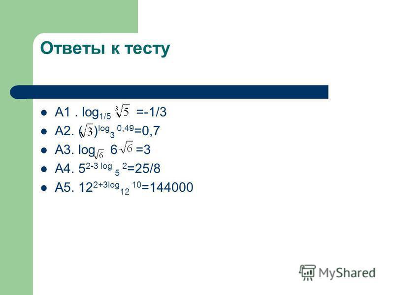 Ответы к тесту А1. log 1/5 =-1/3 А2. ( ) log 3 0,49 =0,7 А3. log 6 =3 А4. 5 2-3 log 5 2 =25/8 А5. 12 2+3log 12 10 =144000