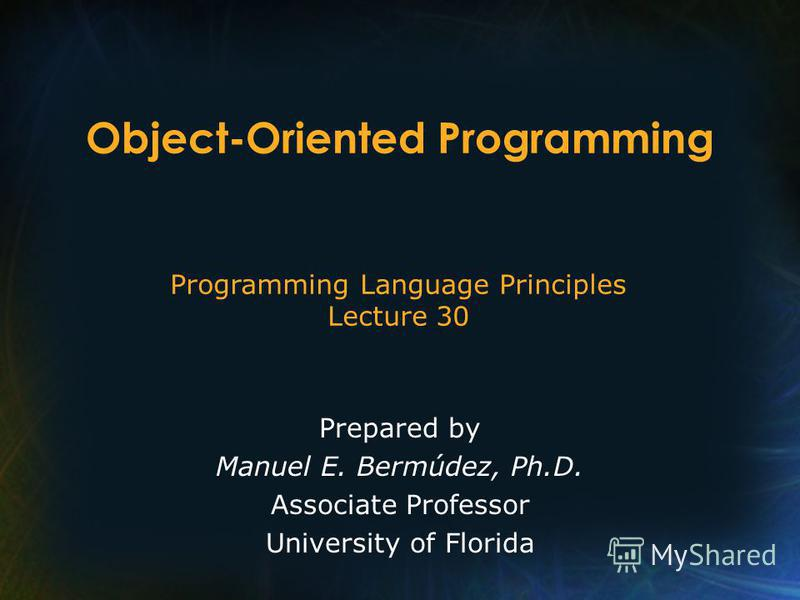 Programming Language Principles Lecture 30 Prepared by Manuel E. Bermúdez, Ph.D. Associate Professor University of Florida Object-Oriented Programming