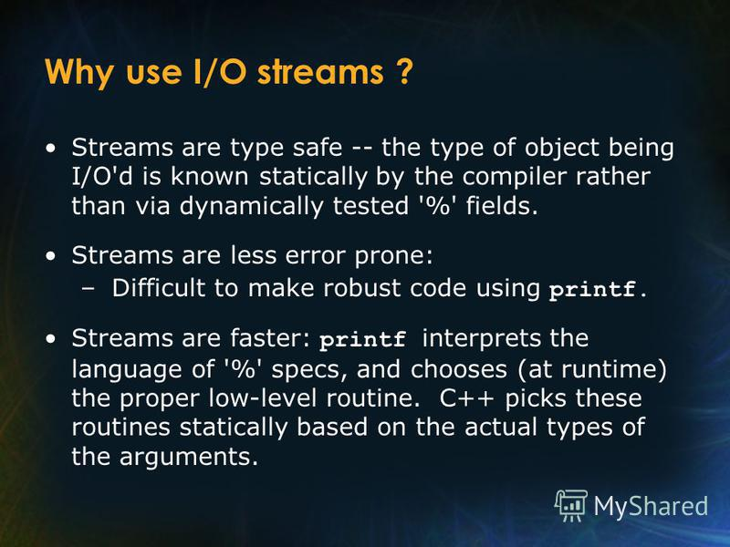 Why use I/O streams ? Streams are type safe -- the type of object being I/O'd is known statically by the compiler rather than via dynamically tested '%' fields. Streams are less error prone: – Difficult to make robust code using printf. Streams are f