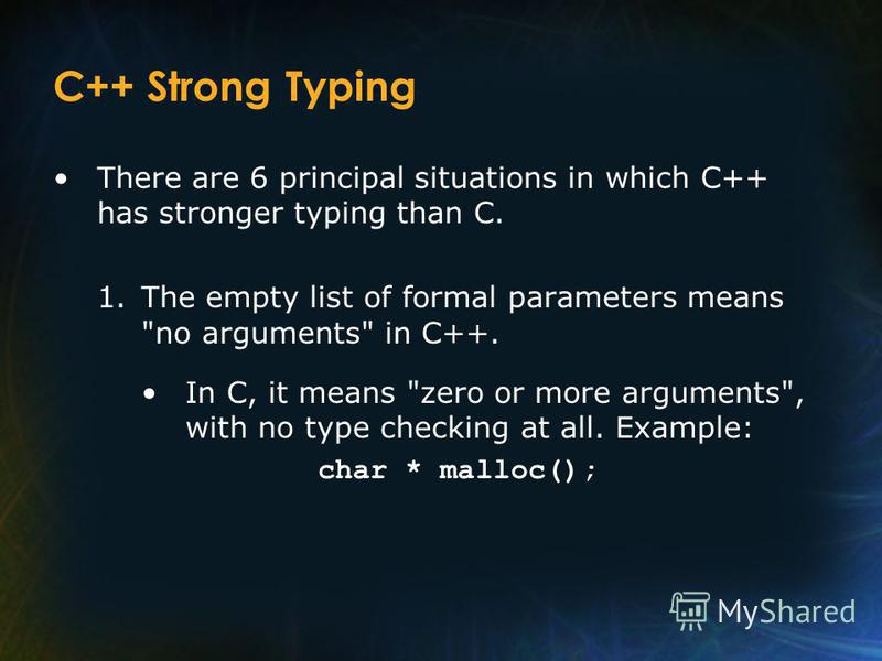 C++ Strong Typing There are 6 principal situations in which C++ has stronger typing than C. 1.The empty list of formal parameters means