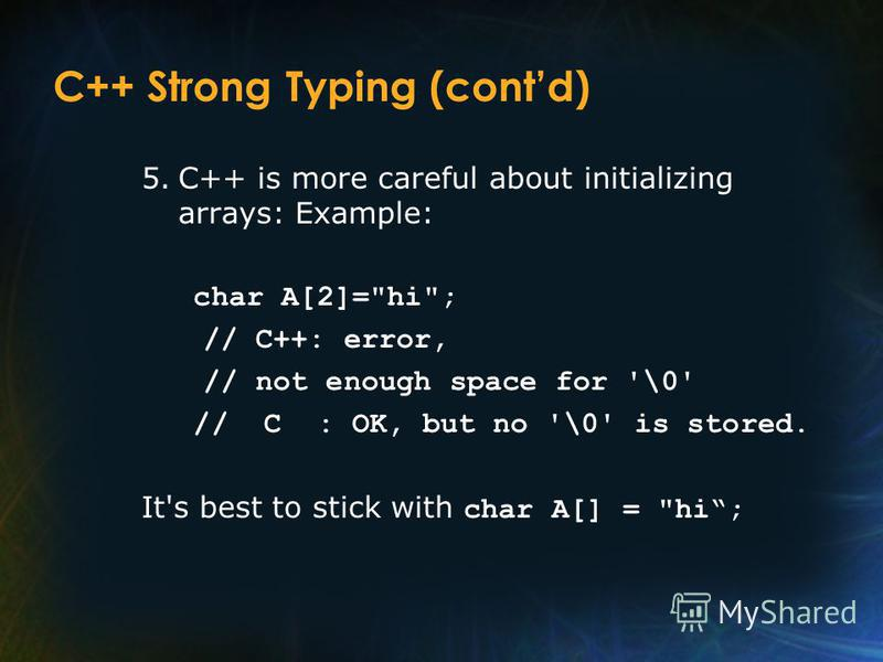 C++ Strong Typing (contd) 5.C++ is more careful about initializing arrays: Example: char A[2]=hi; // C++: error, // not enough space for '\0' // C : OK, but no '\0' is stored. It's best to stick with char A[] = hi;