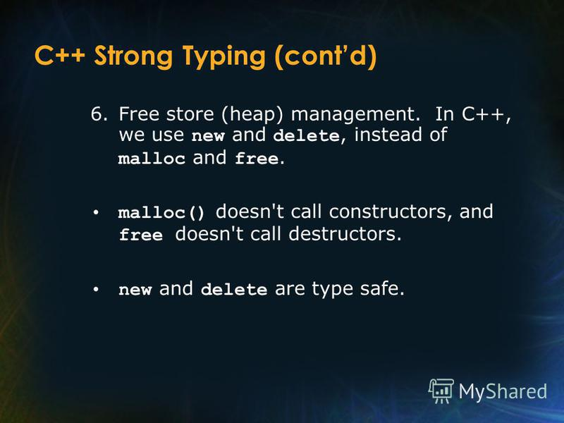 C++ Strong Typing (contd) 6.Free store (heap) management. In C++, we use new and delete, instead of malloc and free. malloc() doesn't call constructors, and free doesn't call destructors. new and delete are type safe.