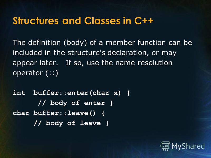 Structures and Classes in C++ The definition (body) of a member function can be included in the structure's declaration, or may appear later. If so, use the name resolution operator (::) int buffer::enter(char x) { // body of enter } char buffer::lea