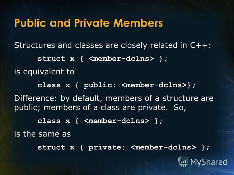 Public and Private Members Structures and classes are closely related in C++: struct x { }; is equivalent to class x { public: }; Difference: by default, members of a structure are public; members of a class are private. So, class x { }; is the same