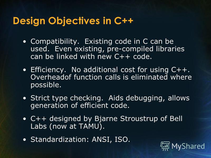 Design Objectives in C++ Compatibility. Existing code in C can be used. Even existing, pre-compiled libraries can be linked with new C++ code. Efficiency. No additional cost for using C++. Overheadof function calls is eliminated where possible. Stric