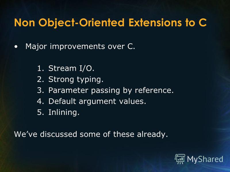 Non Object-Oriented Extensions to C Major improvements over C. 1.Stream I/O. 2.Strong typing. 3.Parameter passing by reference. 4.Default argument values. 5.Inlining. Weve discussed some of these already.
