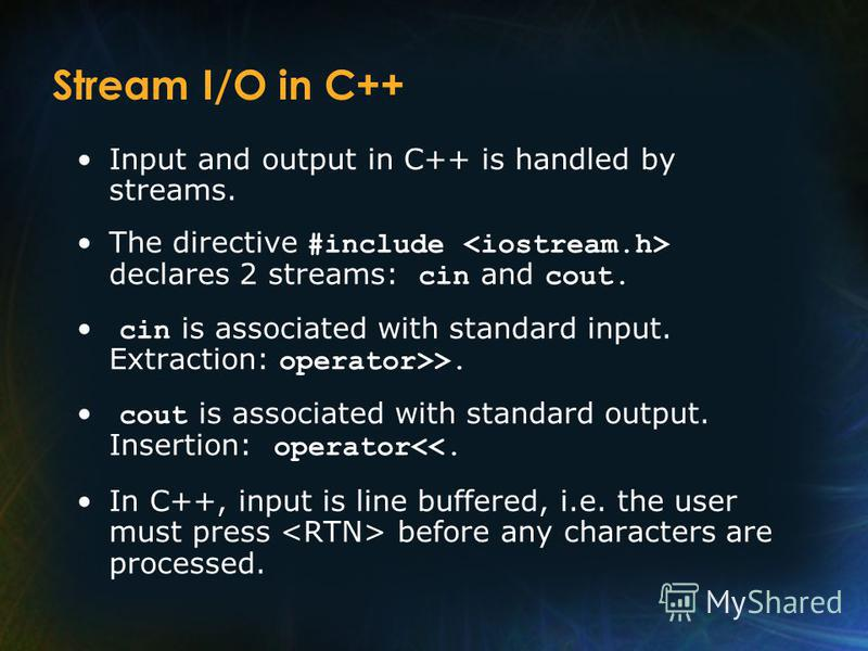 Stream I/O in C++ Input and output in C++ is handled by streams. The directive #include declares 2 streams: cin and cout. cin is associated with standard input. Extraction: operator>>. cout is associated with standard output. Insertion: operator<<. I
