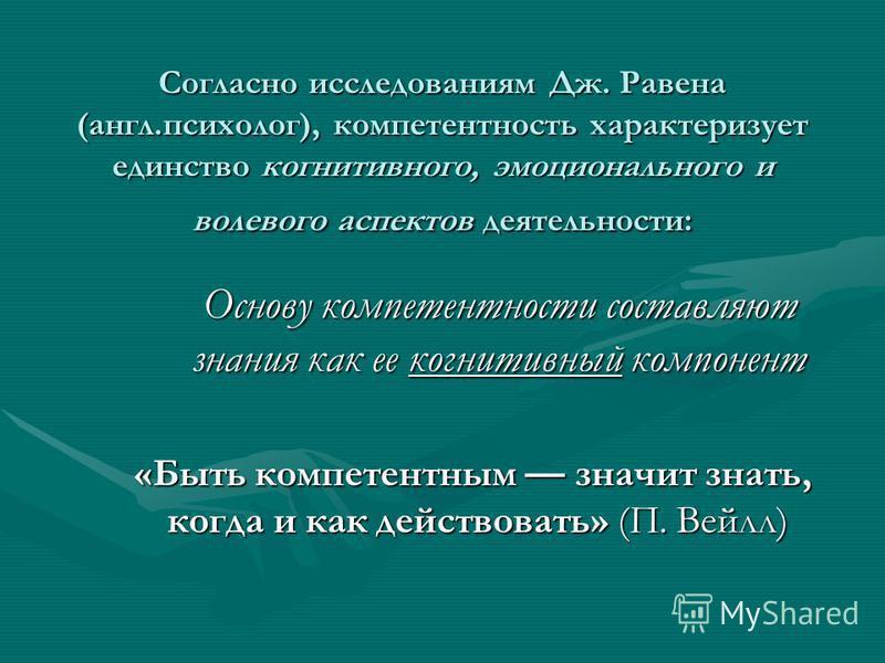 Согласно исследованиям Дж. Равена (англ.психолог), компетентность характеризует единство когнитивного, эмоционального и волевого аспектов деятельности: Основу компетентности составляют знания как ее когнитивный компонент Основу компетентности составл