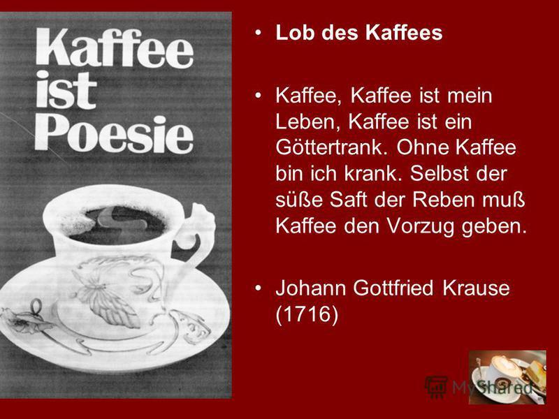 Lob des Kaffees Kaffee, Kaffee ist mein Leben, Kaffee ist ein Göttertrank. Ohne Kaffee bin ich krank. Selbst der süße Saft der Reben muß Kaffee den Vorzug geben. Johann Gottfried Krause (1716)