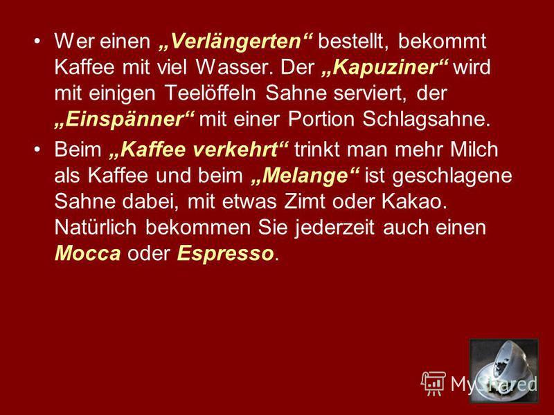 Wer einen Verlängerten bestellt, bekommt Kaffee mit viel Wasser. Der Kapuziner wird mit einigen Teelöffeln Sahne serviert, der Einspänner mit einer Portion Schlagsahne. Beim Kaffee verkehrt trinkt man mehr Milch als Kaffee und beim Melange ist geschl