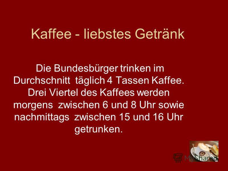 Kaffee - liebstes Getränk Die Bundesbürger trinken im Durchschnitt täglich 4 Tassen Kaffee. Drei Viertel des Kaffees werden morgens zwischen 6 und 8 Uhr sowie nachmittags zwischen 15 und 16 Uhr getrunken.