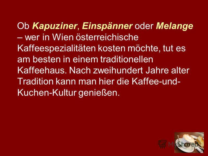 Ob Kapuziner, Einspänner oder Melange – wer in Wien österreichische Kaffeespezialitäten kosten möchte, tut es am besten in einem traditionellen Kaffeehaus. Nach zweihundert Jahre alter Tradition kann man hier die Kaffee-und- Kuchen-Kultur genießen.