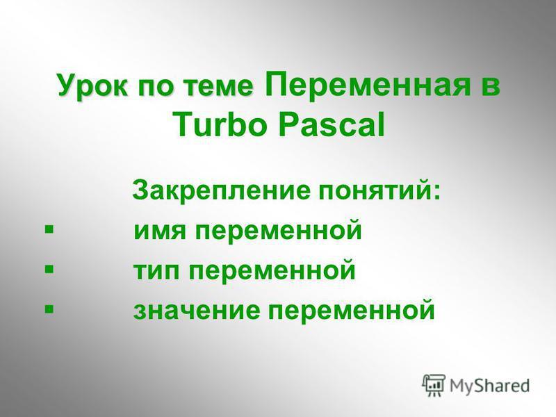 Урок по теме Урок по теме Переменная в Turbo Pascal Закрепление понятий: имя переменной тип переменной значение переменной
