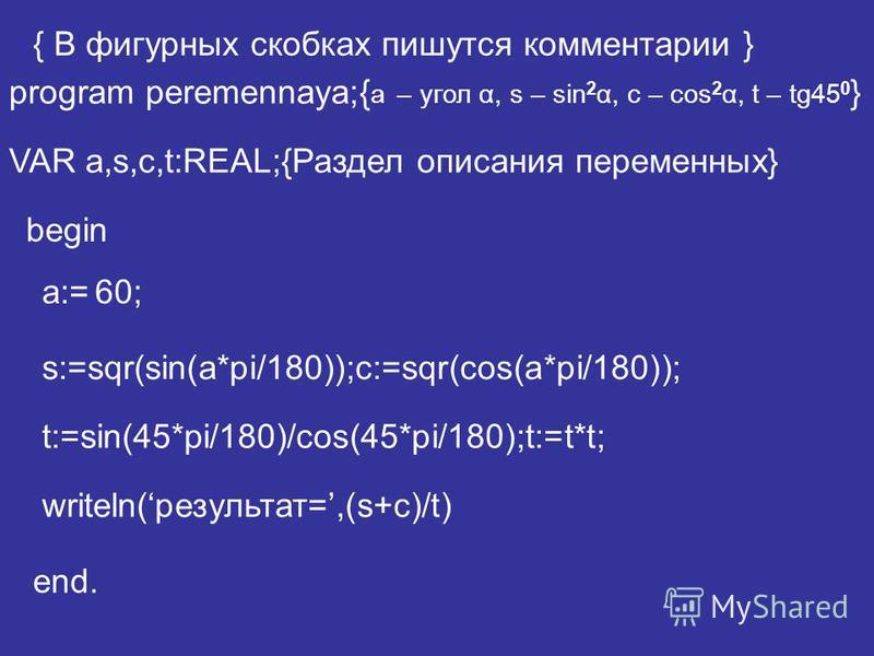 program peremennaya;{ a – угол α, s – sin 2 α, c – cos 2 α, t – tg45 0 } VAR a,s,c,t:REAL;{Раздел описания переменных} a:= writeln(результат=,(s+c)/t) end. t:=sin(45*pi/180)/cos(45*pi/180);t:=t*t; begin { В фигурных скобках пишутся комментарии } s:=s