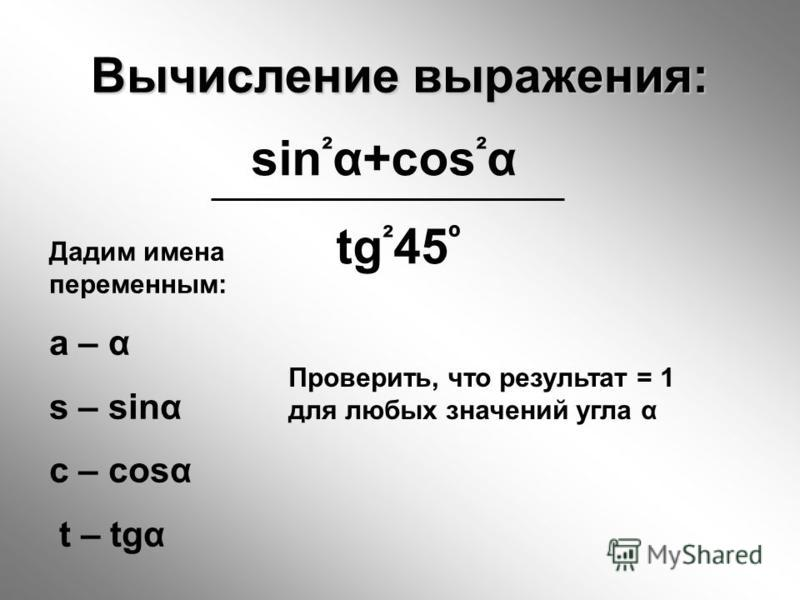 Вычисление выражения: sin ² α+cos ² α tg ² 45 º Дадим имена переменным: a – α s – sinα c – cosα t – tgα Проверить, что результат = 1 для любых значений угла α