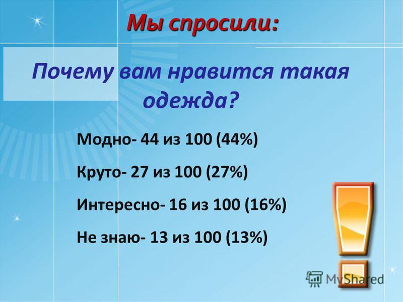 Почему вам нравится такая одежда? Модно- 44 из 100 (44%) Круто- 27 из 100 (27%) Интересно- 16 из 100 (16%) Не знаю- 13 из 100 (13%) Мы спросили:
