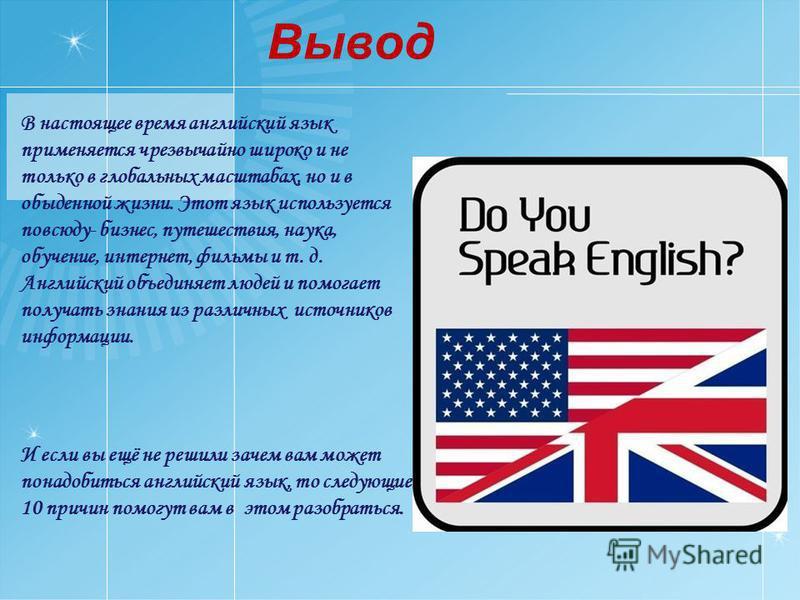 Вывод В настоящее время английский язык применяется чрезвычайно широко и не только в глобальных масштабах, но и в обыденной жизни. Этот язык используется повсюду- бизнес, путешествия, наука, обучение, интернет, фильмы и т. д. Английский объединяет лю