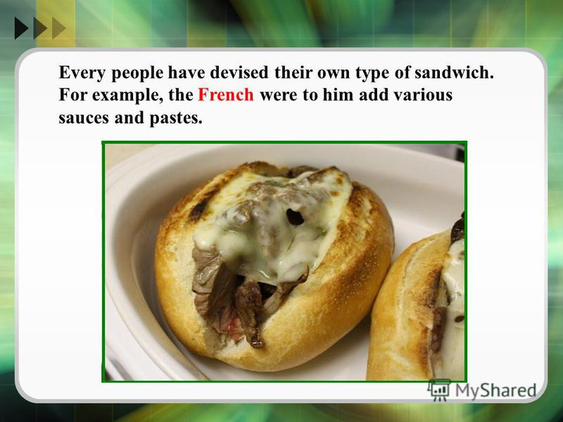 Every people have devised their own type of sandwich. For example, the French were to him add various sauces and pastes.