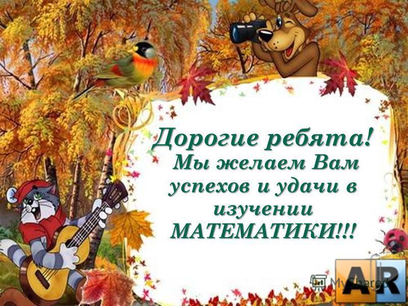 Дорогие ребята! Мы желаем Вам успехов и удачи в изучении МАТЕМАТИКИ!!! Мы желаем Вам успехов и удачи в изучении МАТЕМАТИКИ!!!