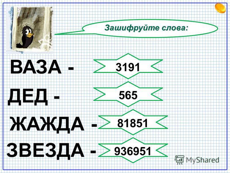 Зашифруйте слова: ЖАЖДА - ЗВЕЗДА - ВАЗА - ДЕД - 3191 565 81851 936951