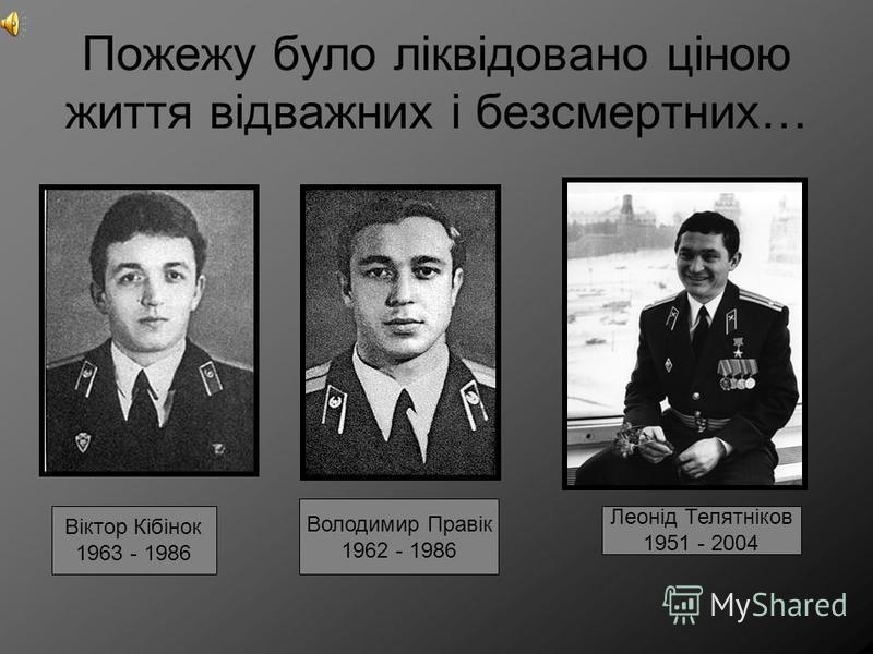 Пожежу було ліквідовано ціною життя відважних і безсмертних… Віктор Кібінок 1963 - 1986 Володимир Правік 1962 - 1986 Леонід Телятніков 1951 - 2004