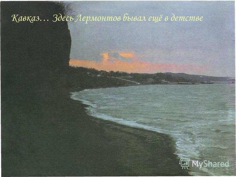 Кавказ… Здесь Лермонтов бывал ещё в детстве