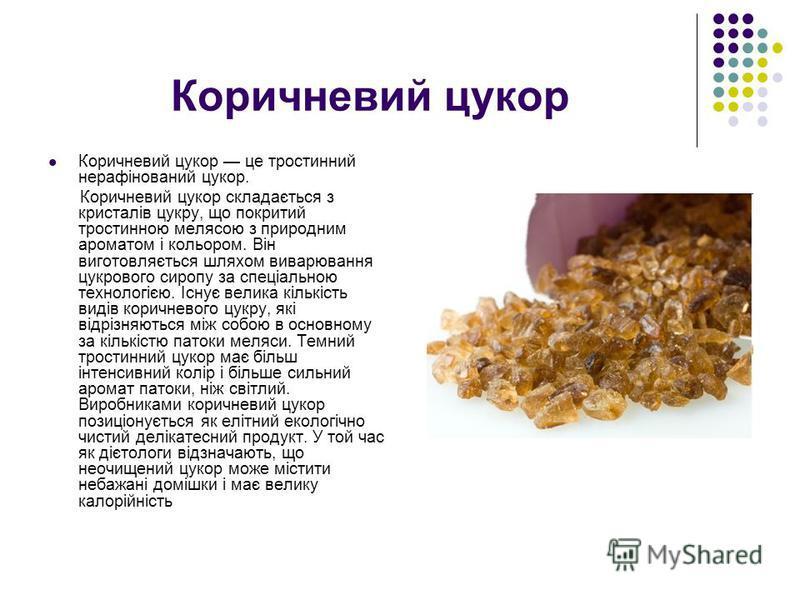 Коричневий цукор Коричневий цукор це тростинний нерафінований цукор. Коричневий цукор складається з кристалів цукру, що покритий тростинною мелясою з природним ароматом і кольором. Він виготовляється шляхом виварювання цукрового сиропу за спеціальною