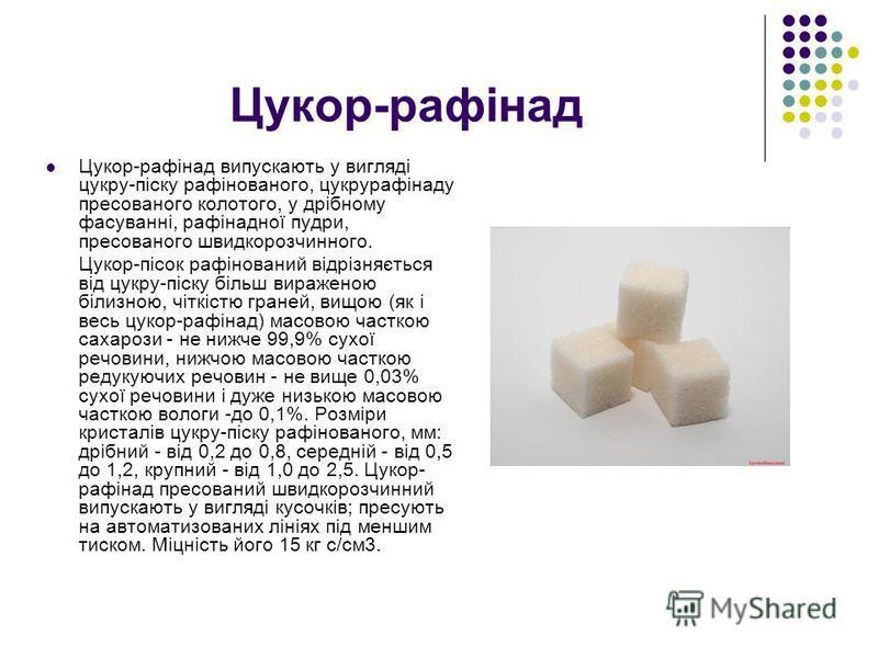 Цукор-рафінад Цукор-рафінад випускають у вигляді цукру-піску рафінованого, цукрурафінаду пресованого колотого, у дрібному фасуванні, рафінадної пудри, пресованого швидкорозчинного. Цукор-пісок рафінований відрізняється від цукру-піску більш вираженою