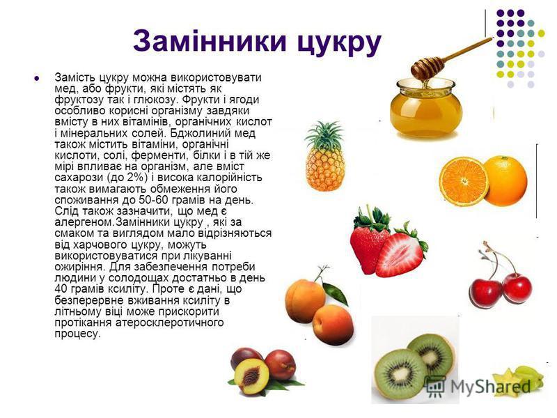 Замінники цукру Замість цукру можна використовувати мед, або фрукти, які містять як фруктозу так і глюкозу. Фрукти і ягоди особливо корисні організму завдяки вмісту в них вітамінів, органічних кислот і мінеральних солей. Бджолиний мед також містить в