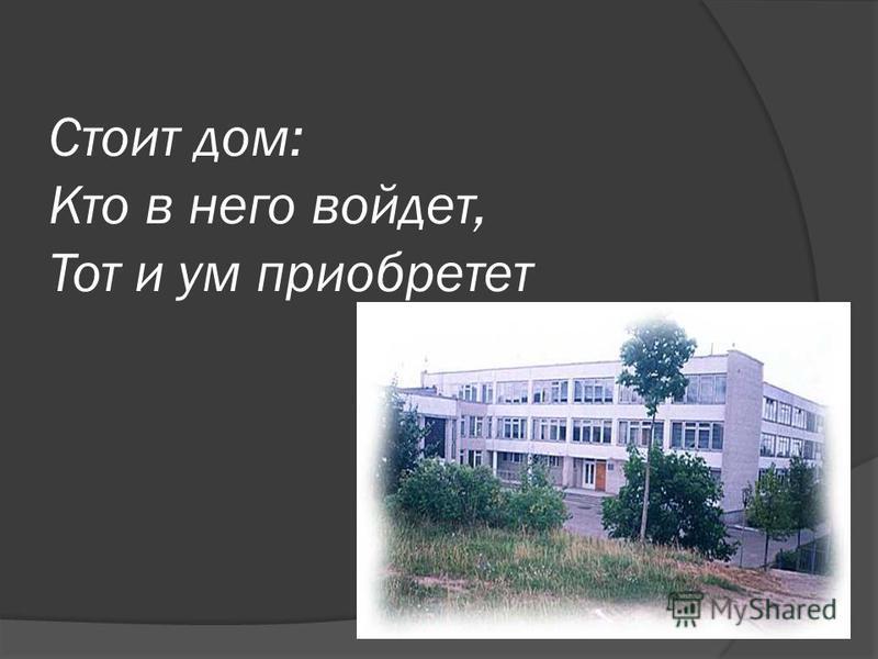 Стоит дом: Кто в него войдет, Тот и ум приобретет