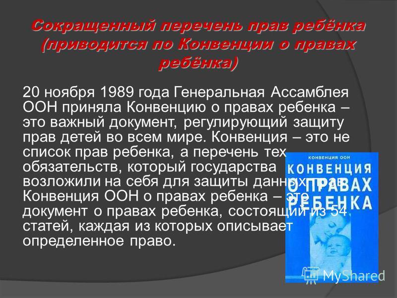 Сокращенный перечень прав ребёнка (приводится по Конвенции о правах ребёнка) 20 ноября 1989 года Генеральная Ассамблея ООН приняла Конвенцию о правах ребенка – это важный документ, регулирующий защиту прав детей во всем мире. Конвенция – это не списо