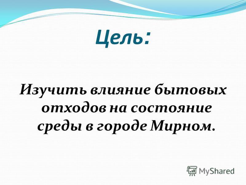 Цель : Изучить влияние бытовых отходов на состояние среды в городе Мирном.
