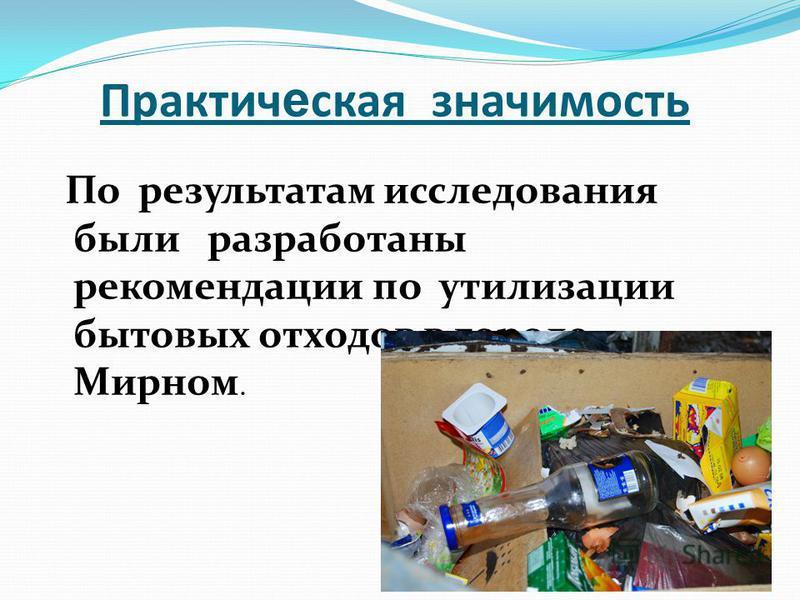 Практич е ская значимость По результатам исследования были разработаны рекомендации по утилизации бытовых отходов в городе Мирном.