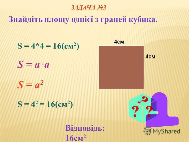 4см S = 4*4 = 16(cм 2 ) S = a.aS = a.a S = a 2 S = 4 2 = 16(cм 2 ) ЗАДАЧА 3 Знайдіть площу однієї з граней кубика. Відповідь: 16см 2