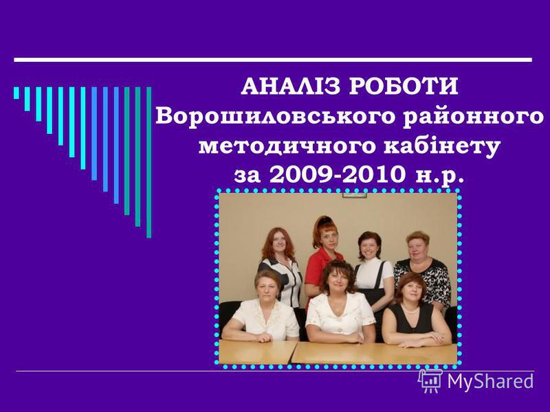 АНАЛІЗ РОБОТИ Ворошиловського районного методичного кабінету за 2009-2010 н.р.