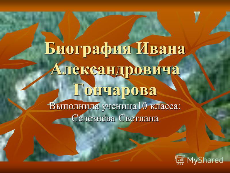 Биография Ивана Александровича Гончарова Выполнила ученица 10 класса: Селезнёва Светлана