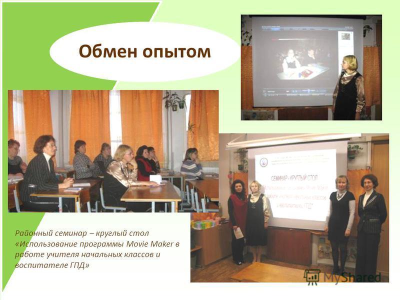 Обмен опытом Районный семинар – круглый стол «Использование программы Movie Maker в работе учителя начальных классов и воспитателе ГПД»